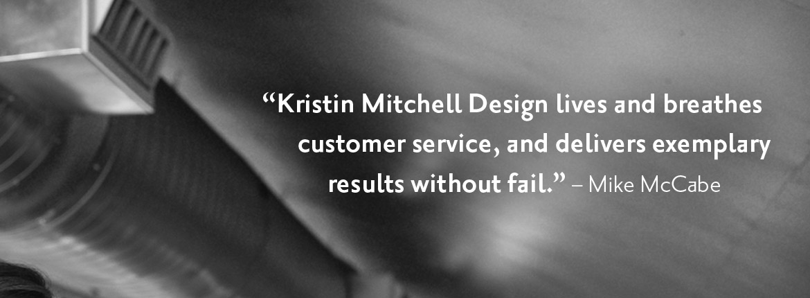Kristin Mitchell Design lives and breathes customer service, and delivers exemplary results without fail. -Mike McCabe